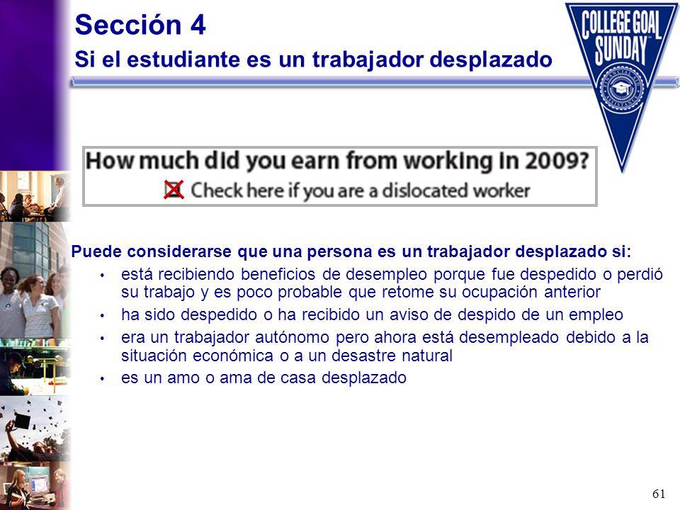 61 Sección 4 Si el estudiante es un trabajador desplazado Puede considerarse que una persona es un trabajador desplazado si: está recibiendo beneficio