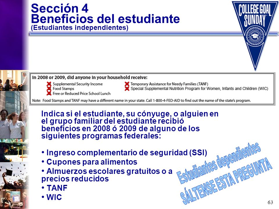 63 Sección 4 Beneficios del estudiante (Estudiantes independientes) Indica si el estudiante, su cónyuge, o alguien en el grupo familiar del estudiante