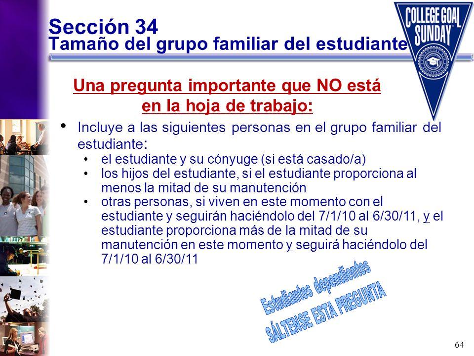 64 Sección 34 Tamaño del grupo familiar del estudiante Incluye a las siguientes personas en el grupo familiar del estudiante : el estudiante y su cóny