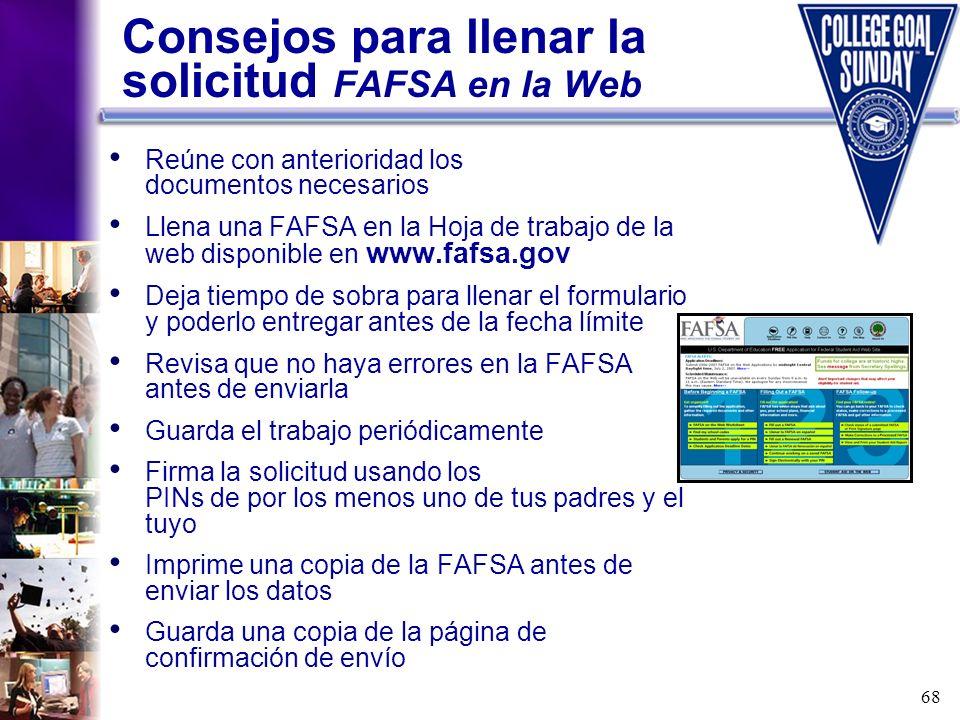 68 Consejos para llenar la solicitud FAFSA en la Web Reúne con anterioridad los documentos necesarios Llena una FAFSA en la Hoja de trabajo de la web