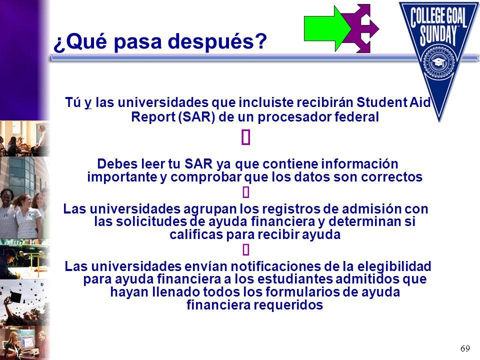 69 ¿Qué pasa después? Tú y las universidades que incluiste recibirán Student Aid Report (SAR) de un procesador federal Debes leer tu SAR ya que contie