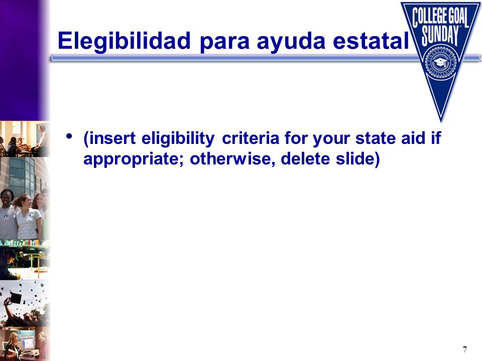 7 Elegibilidad para ayuda estatal (insert eligibility criteria for your state aid if appropriate; otherwise, delete slide)