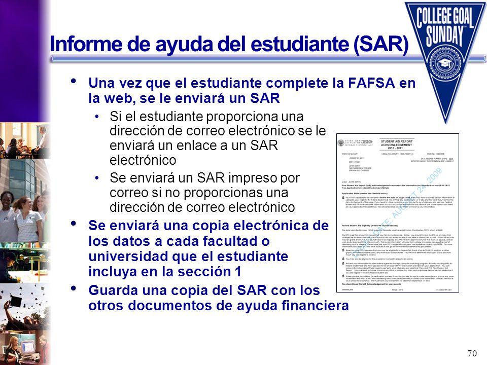 70 Informe de ayuda del estudiante (SAR) Una vez que el estudiante complete la FAFSA en la web, se le enviará un SAR Si el estudiante proporciona una