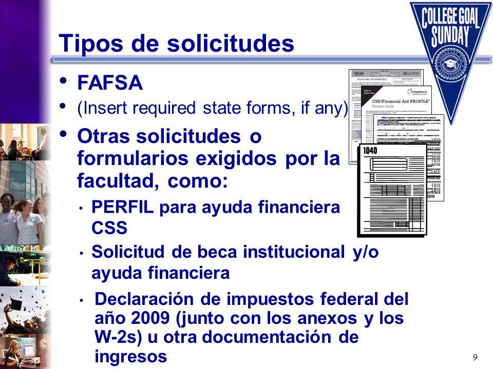 9 Tipos de solicitudes FAFSA (Insert required state forms, if any) Otras solicitudes o formularios exigidos por la facultad, como: Declaración de impu