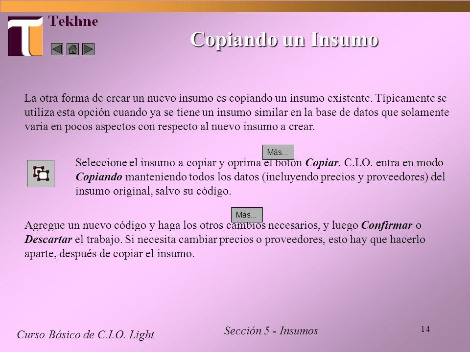14 Copiando un Insumo Curso Básico de C.I.O. Light Sección 5 - Insumos La otra forma de crear un nuevo insumo es copiando un insumo existente. Típicam