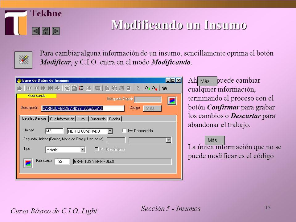 15 Modificando un Insumo Curso Básico de C.I.O. Light Sección 5 - Insumos Para cambiar alguna información de un insumo, sencillamente oprima el botón
