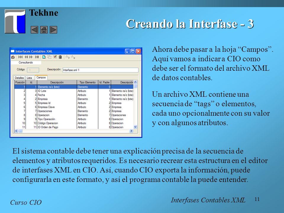 11 Tekhne Curso CIO Ahora debe pasar a la hoja Campos. Aquí vamos a indicar a CIO como debe ser el formato del archivo XML de datos contables. Creando