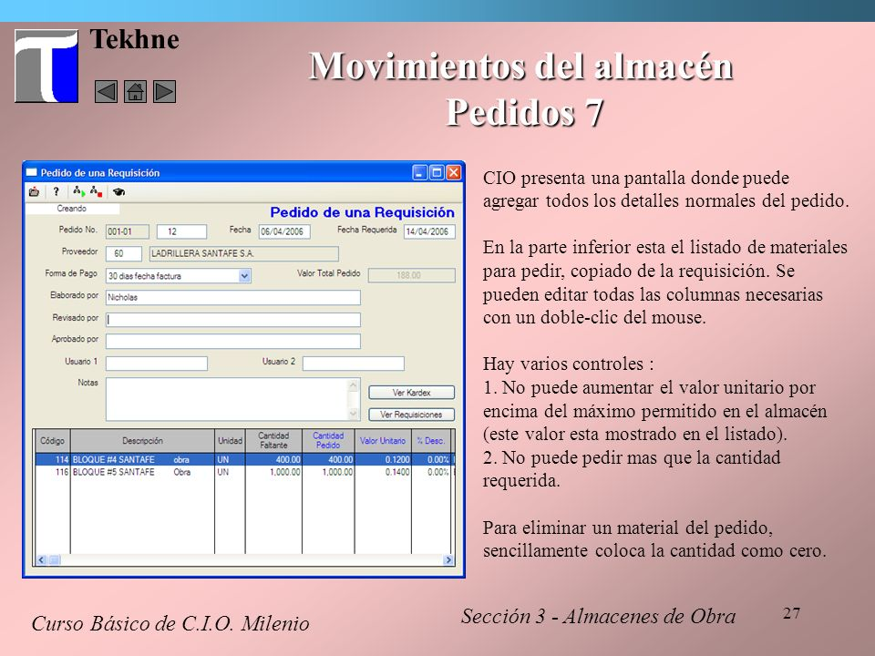 27 Tekhne Movimientos del almacén Pedidos 7 Curso Básico de C.I.O. Milenio Sección 3 - Almacenes de Obra CIO presenta una pantalla donde puede agregar