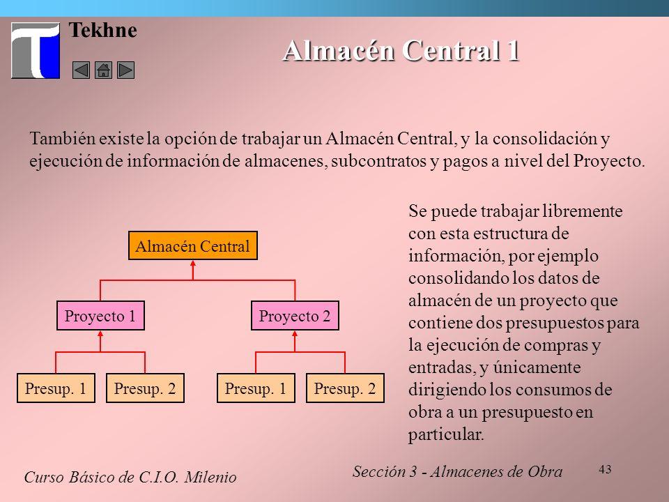 43 Tekhne Almacén Central 1 Curso Básico de C.I.O. Milenio Sección 3 - Almacenes de Obra También existe la opción de trabajar un Almacén Central, y la