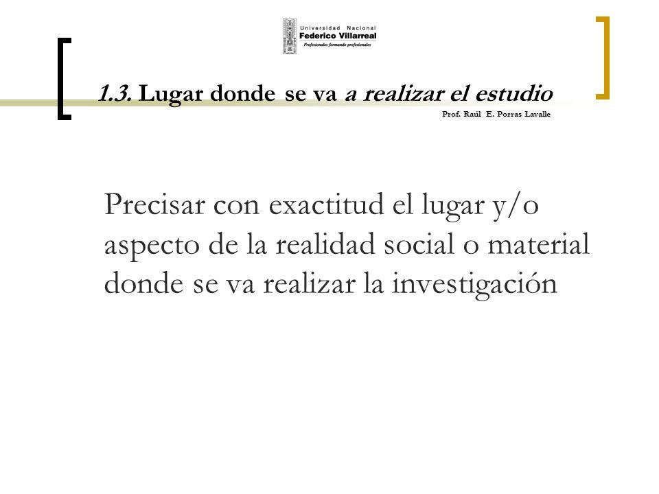 Prof. Raúl E. Porras Lavalle 1.3. Lugar donde se va a realizar el estudio Prof. Raúl E. Porras Lavalle Precisar con exactitud el lugar y/o aspecto de