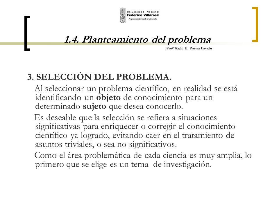 Prof. Raúl E. Porras Lavalle 1.4. Planteamiento del problema Prof. Raúl E. Porras Lavalle 3. SELECCIÓN DEL PROBLEMA. Al seleccionar un problema cientí