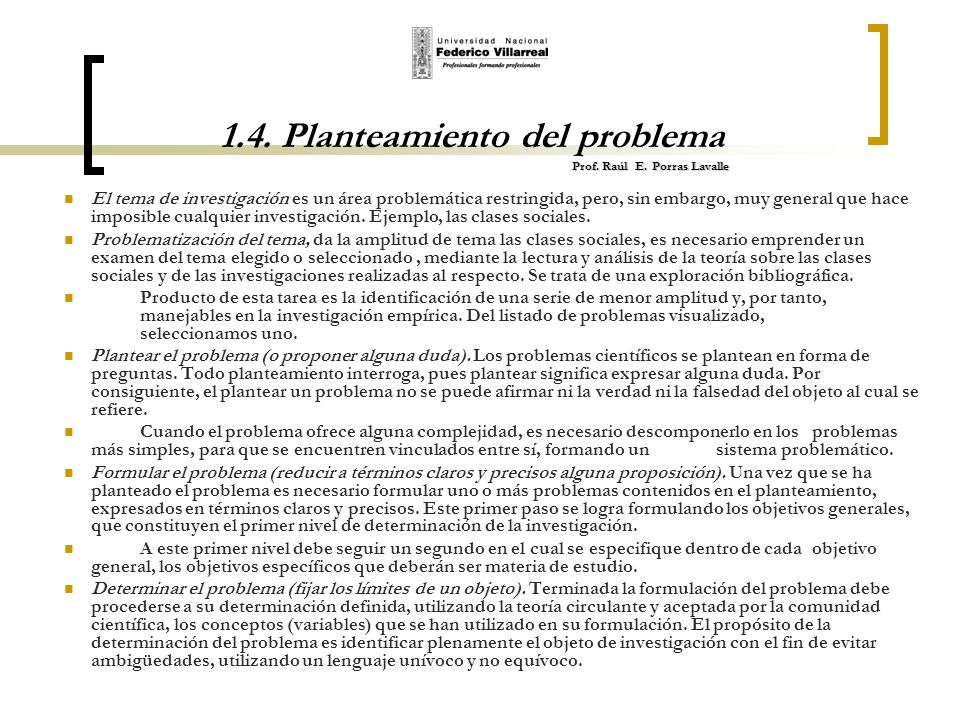 Prof. Raúl E. Porras Lavalle 1.4. Planteamiento del problema Prof. Raúl E. Porras Lavalle El tema de investigación es un área problemática restringida