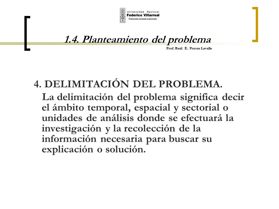 Prof. Raúl E. Porras Lavalle 1.4. Planteamiento del problema Prof. Raúl E. Porras Lavalle 4. DELIMITACIÓN DEL PROBLEMA. La delimitación del problema s