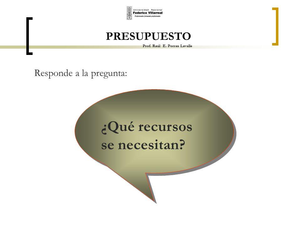 PRESUPUESTO Prof. Raúl E. Porras Lavalle Responde a la pregunta: ¿Qué recursos se necesitan?