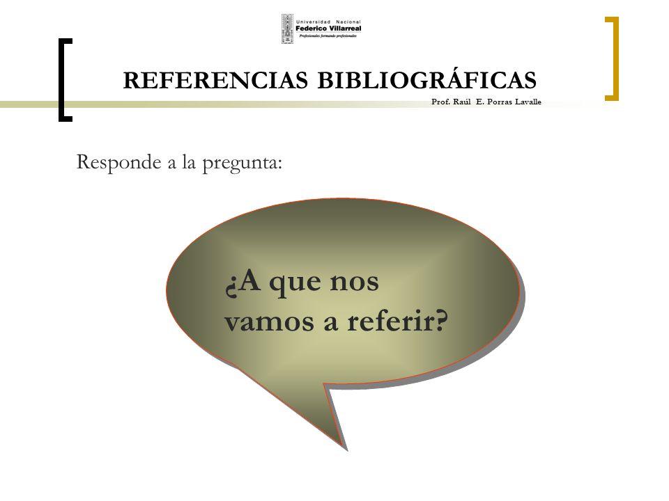 REFERENCIAS BIBLIOGRÁFICAS Prof. Raúl E. Porras Lavalle Responde a la pregunta: ¿A que nos vamos a referir?