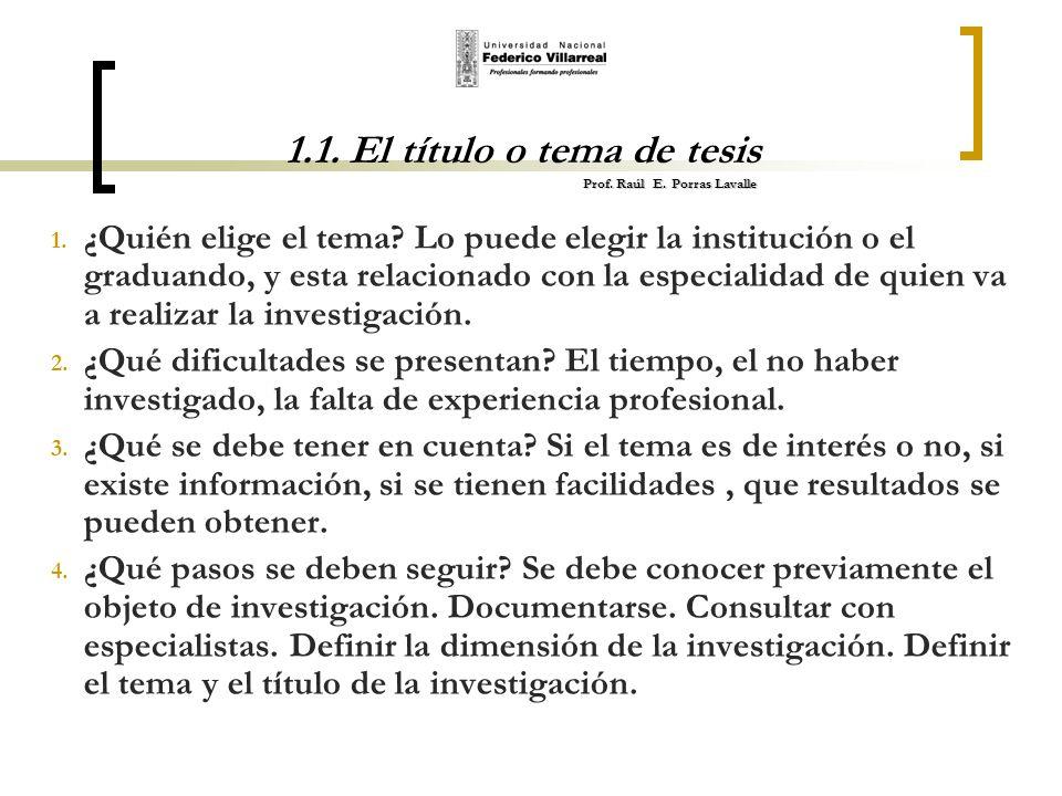 Prof. Raúl E. Porras Lavalle 1.1. El título o tema de tesis Prof. Raúl E. Porras Lavalle 1. ¿Quién elige el tema? Lo puede elegir la institución o el