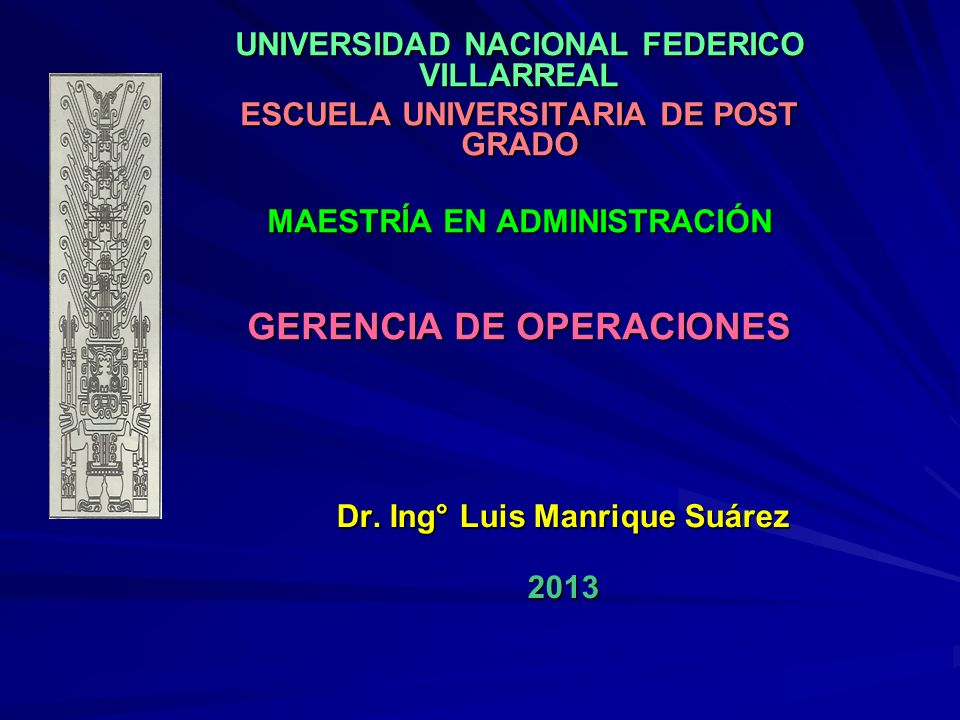UNIVERSIDAD NACIONAL FEDERICO VILLARREAL ESCUELA UNIVERSITARIA DE POST GRADO MAESTRÍA EN ADMINISTRACIÓN GERENCIA DE OPERACIONES Dr. Ing° Luis Manrique