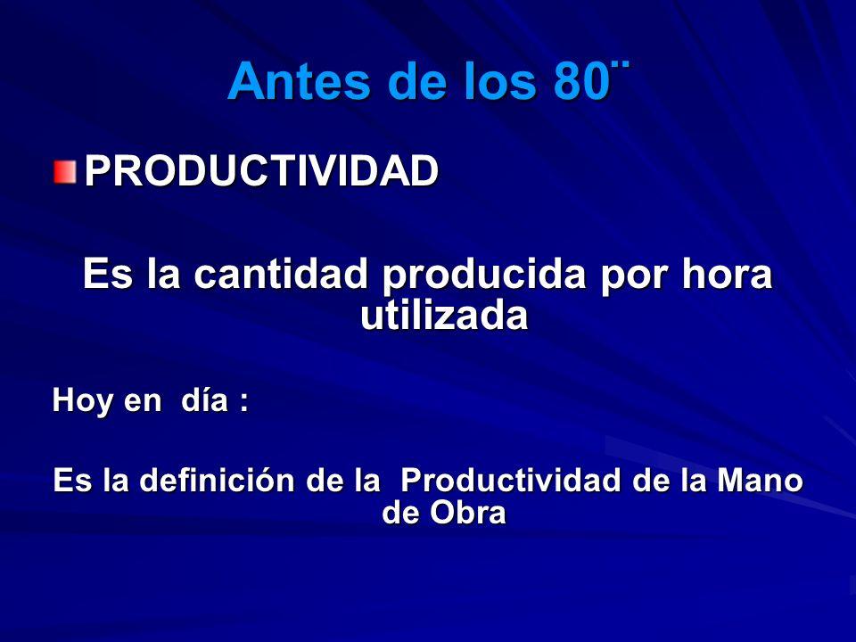 Antes de los 80¨ PRODUCTIVIDAD Es la cantidad producida por hora utilizada Hoy en día : Es la definición de la Productividad de la Mano de Obra