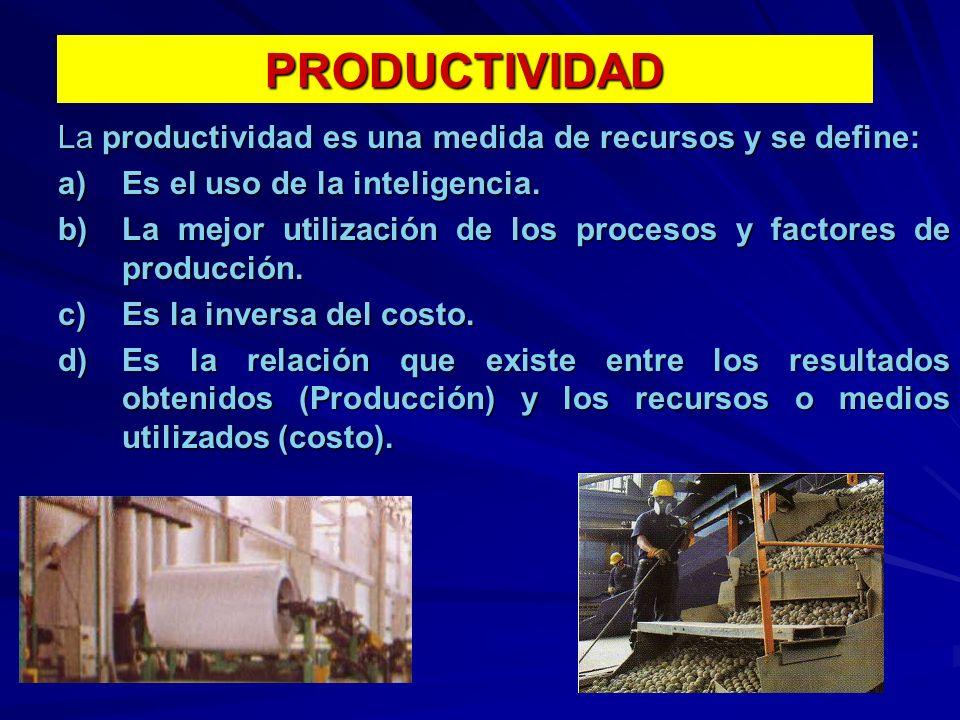 PRODUCTIVIDAD La productividad es una medida de recursos y se define: a)Es el uso de la inteligencia. b)La mejor utilización de los procesos y factore
