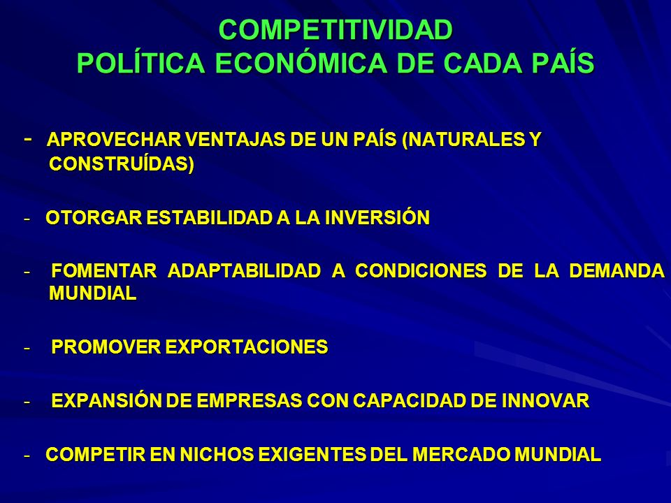 COMPETITIVIDAD POLÍTICA ECONÓMICA DE CADA PAÍS - APROVECHAR VENTAJAS DE UN PAÍS (NATURALES Y CONSTRUÍDAS) - OTORGAR ESTABILIDAD A LA INVERSIÓN - FOMEN