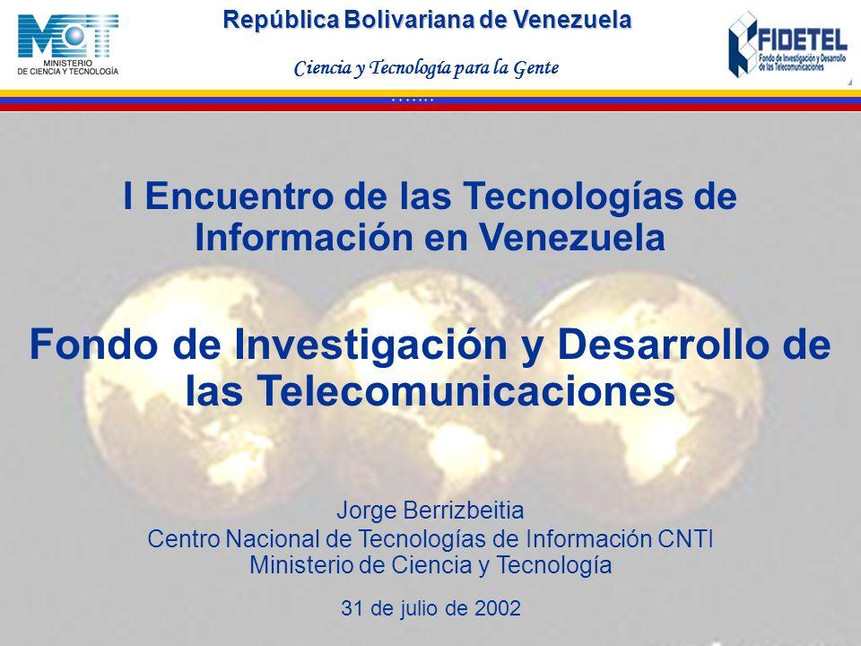 República Bolivariana de Venezuela Ciencia y Tecnología para la Gente * * * * * * * I Encuentro de las Tecnologías de Información en Venezuela Fondo d