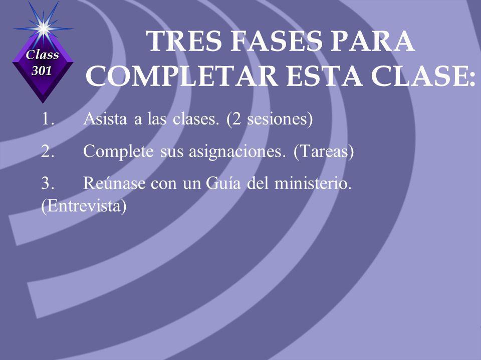 Class 301 TRES FASES PARA COMPLETAR ESTA CLASE: 1. Asista a las clases. (2 sesiones) 2. Complete sus asignaciones. (Tareas) 3. Reúnase con un Guía del