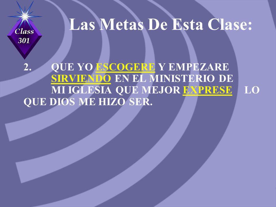 Class 301 Las Metas De Esta Clase: 2. QUE YO ESCOGERE Y EMPEZARE SIRVIENDO EN EL MINISTERIO DE MI IGLESIA QUE MEJOR EXPRESE LO QUE DIOS ME HIZO SER.