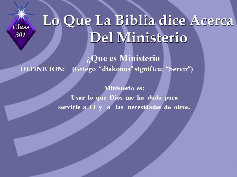 Class 301 Lo Que La Biblia dice Acerca Del Ministerio ¿Que es Ministerio DEFINICION: (Griego diakonos significa: Servir) Ministerio es: Usar lo que Di