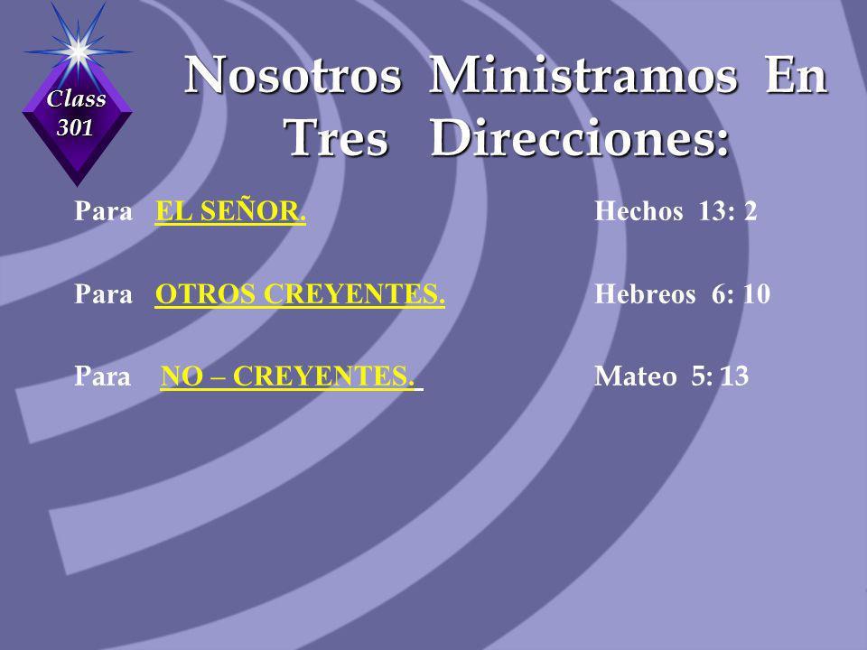 Class 301 Nosotros Ministramos En Tres Direcciones: Para EL SEÑOR. Hechos 13: 2 Para OTROS CREYENTES. Hebreos 6: 10 Para NO – CREYENTES. Mateo 5: 13