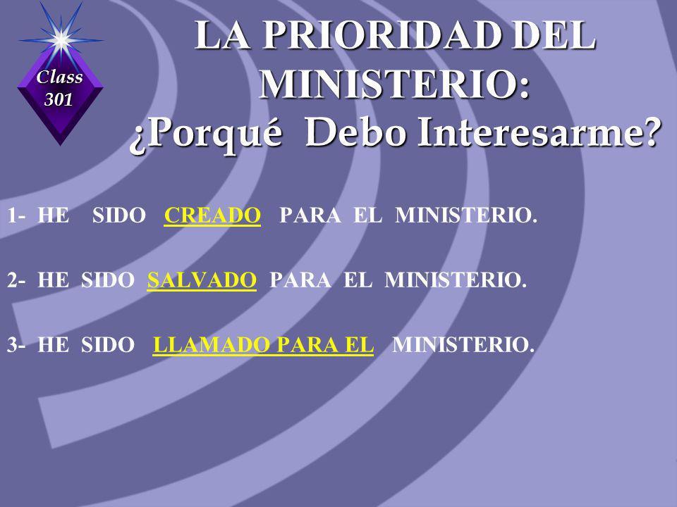 Class 301 LA PRIORIDAD DEL MINISTERIO: ¿Porqué Debo Interesarme? 1- HE SIDO CREADO PARA EL MINISTERIO. 2- HE SIDO SALVADO PARA EL MINISTERIO. 3- HE SI