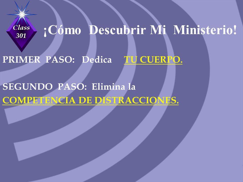 Class 301 ¡Cómo Descubrir Mi Ministerio! PRIMER PASO: Dedica TU CUERPO. SEGUNDO PASO: Elimina la COMPETENCIA DE DISTRACCIONES.
