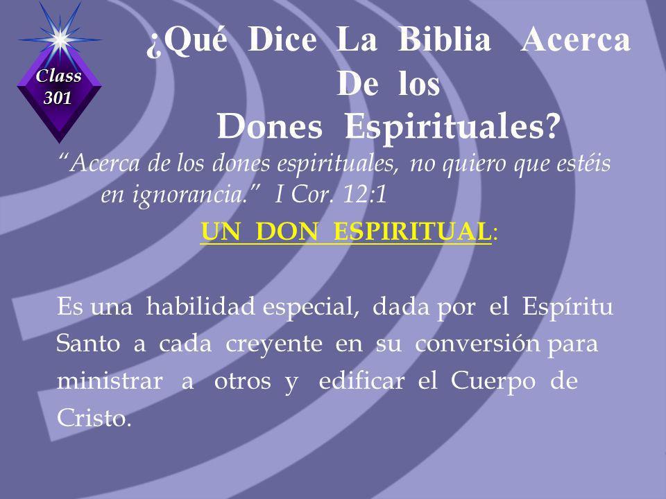Class 301 ¿Qué Dice La Biblia Acerca De los Dones Espirituales? Acerca de los dones espirituales, no quiero que estéis en ignorancia. I Cor. 12:1 UN D
