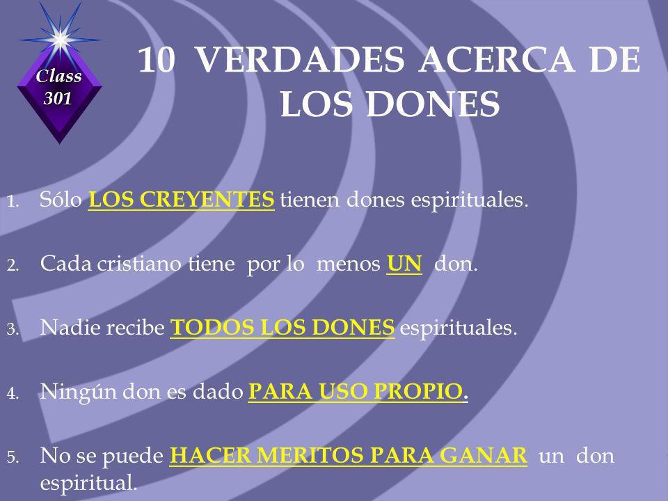 Class 301 10 VERDADES ACERCA DE LOS DONES 1. Sólo LOS CREYENTES tienen dones espirituales. 2. Cada cristiano tiene por lo menos UN don. 3. Nadie recib