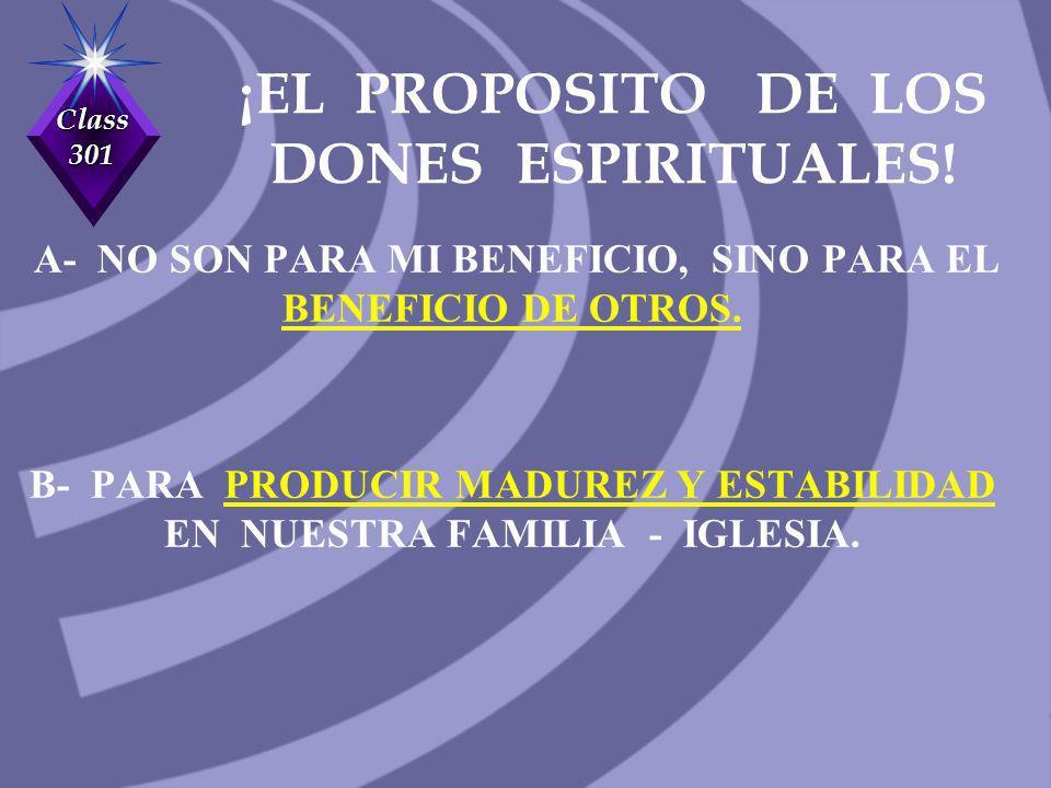 Class 301 ¡EL PROPOSITO DE LOS DONES ESPIRITUALES! A- NO SON PARA MI BENEFICIO, SINO PARA EL BENEFICIO DE OTROS. B- PARA PRODUCIR MADUREZ Y ESTABILIDA
