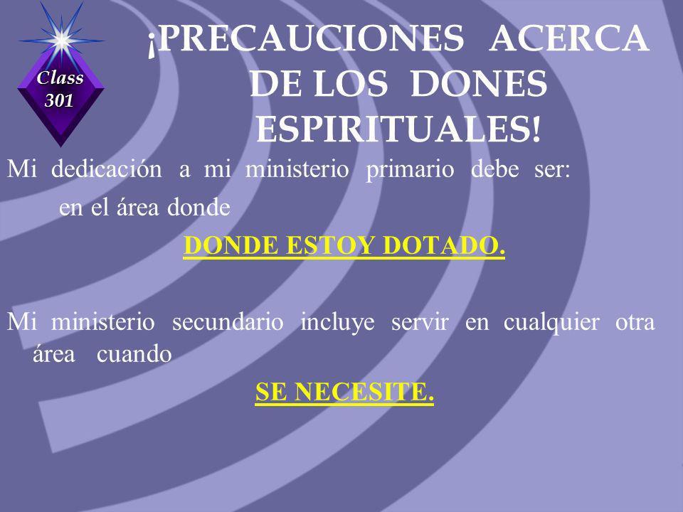 Class 301 ¡PRECAUCIONES ACERCA DE LOS DONES ESPIRITUALES! Mi dedicación a mi ministerio primario debe ser: en el área donde DONDE ESTOY DOTADO. Mi min
