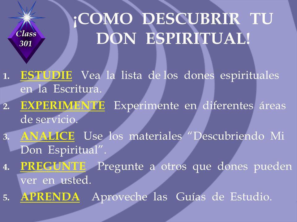Class 301 ¡COMO DESCUBRIR TU DON ESPIRITUAL! 1. ESTUDIE Vea la lista de los dones espirituales en la Escritura. 2. EXPERIMENTE Experimente en diferent
