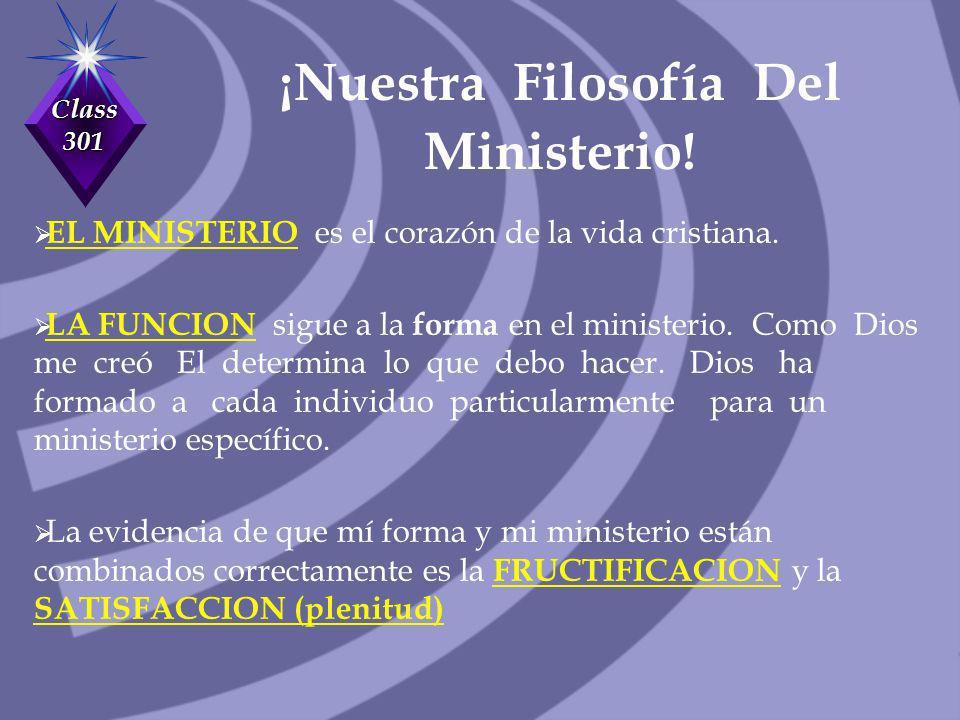 Class 301 ¡Nuestra Filosofía Del Ministerio! EL MINISTERIO es el corazón de la vida cristiana. LA FUNCION sigue a la forma en el ministerio. Como Dios