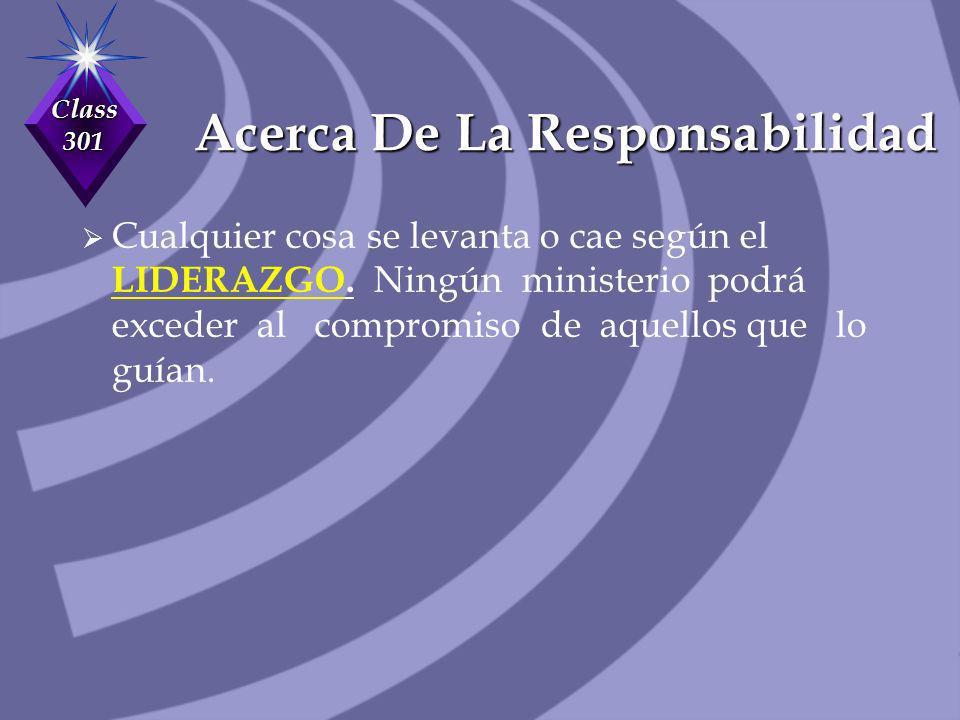 Class 301 Acerca De La Responsabilidad Cualquier cosa se levanta o cae según el LIDERAZGO. Ningún ministerio podrá exceder al compromiso de aquellos q