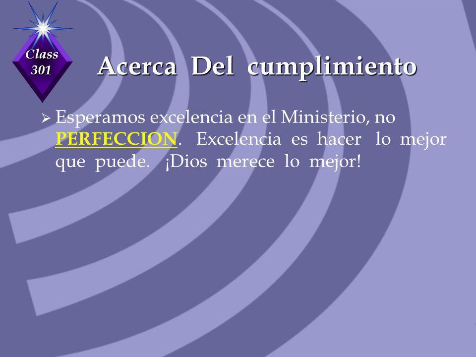Class 301 Acerca Del cumplimiento Esperamos excelencia en el Ministerio, no PERFECCION. Excelencia es hacer lo mejor que puede. ¡Dios merece lo mejor!