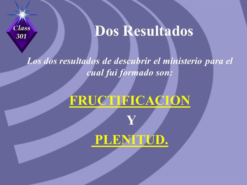 Class 301 Dos Resultados Los dos resultados de descubrir el ministerio para el cual fui formado son: FRUCTIFICACION Y PLENITUD.