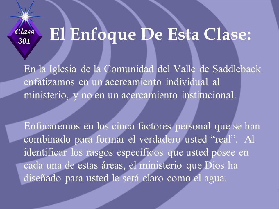 Class 301 El Enfoque De Esta Clase: En la Iglesia de la Comunidad del Valle de Saddleback enfatizamos en un acercamiento individual al ministerio, y n