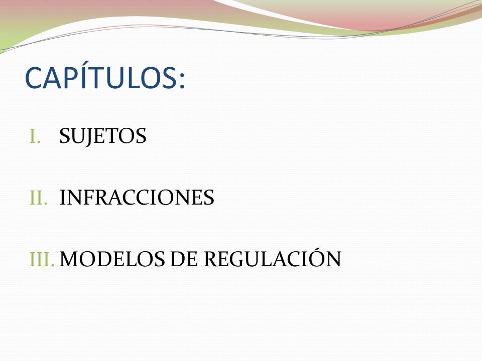 CAPÍTULOS: I. SUJETOS II. INFRACCIONES III. MODELOS DE REGULACIÓN