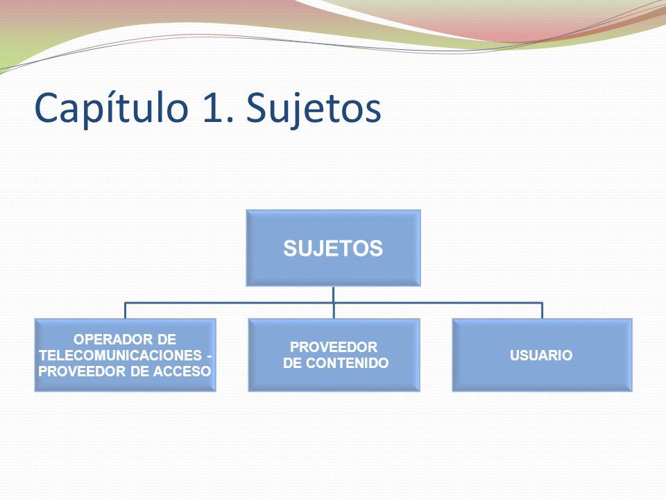 Capítulo 1. Sujetos SUJETOS OPERADOR DE TELECOMUNICACIONES - PROVEEDOR DE ACCESO PROVEEDOR DE CONTENIDO USUARIO