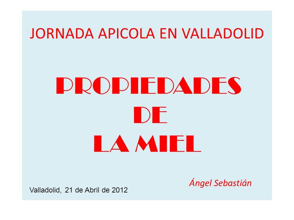 JORNADA APICOLA EN VALLADOLID PROPIEDADES DE LA MIEL Ángel Sebastián Valladolid, 21 de Abril de 2012
