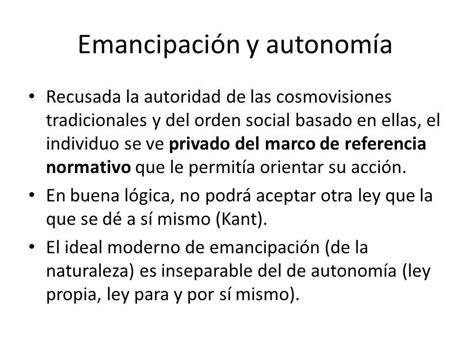Emancipación y autonomía Recusada la autoridad de las cosmovisiones tradicionales y del orden social basado en ellas, el individuo se ve privado del m
