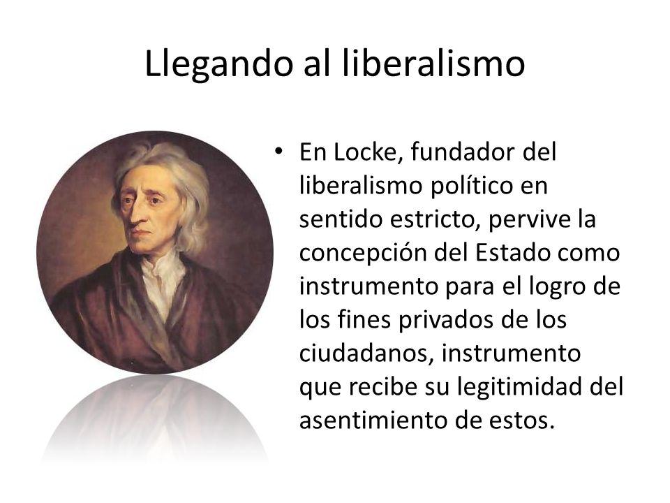 Llegando al liberalismo En Locke, fundador del liberalismo político en sentido estricto, pervive la concepción del Estado como instrumento para el log