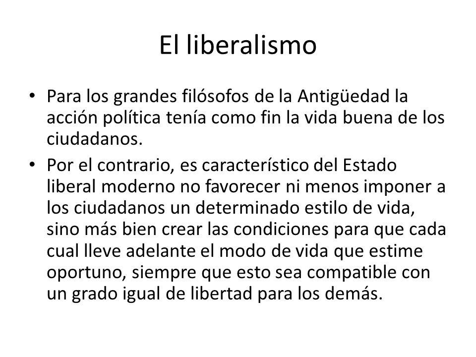 El liberalismo Para los grandes filósofos de la Antigüedad la acción política tenía como fin la vida buena de los ciudadanos. Por el contrario, es car