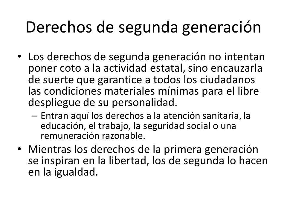 Derechos de segunda generación Los derechos de segunda generación no intentan poner coto a la actividad estatal, sino encauzarla de suerte que garanti