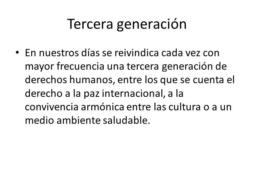 Tercera generación En nuestros días se reivindica cada vez con mayor frecuencia una tercera generación de derechos humanos, entre los que se cuenta el