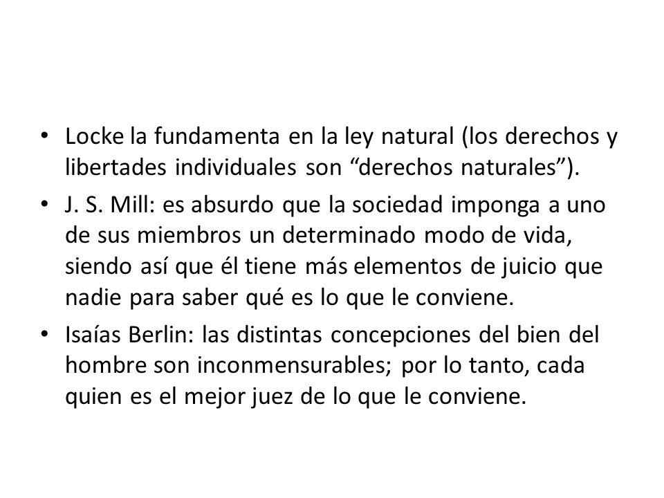 Locke la fundamenta en la ley natural (los derechos y libertades individuales son derechos naturales). J. S. Mill: es absurdo que la sociedad imponga